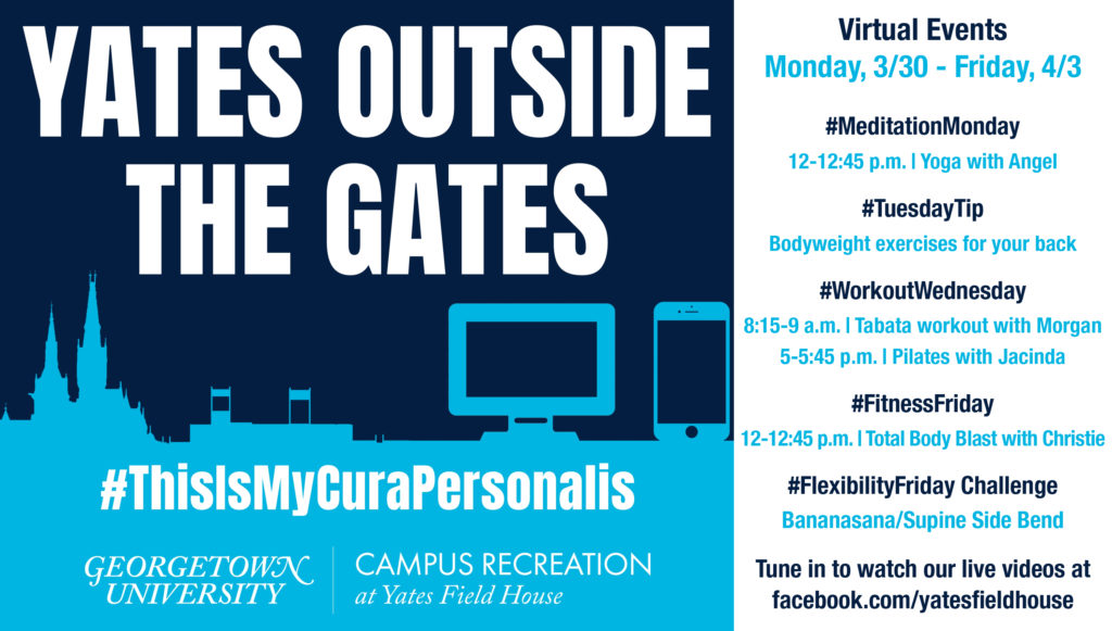 Yates Outside the Gates #ThisIsMyCuraPersonalis  Virtual Events Monday, 3/30 - Friday, 4/3  #MeditationMonday 12-12:45 p.m. | Yoga with Angel  #TuesdayTip Bodyweight exercises for your back  #WorkoutWednesday 8:15-9 a.m. | Tabata workout with Morgan 5-5:45 p.m. | Pilates with Jacinda  #FitnessFriday 12-12:45 p.m. | Total Body Blast with Christie  #FlexibilityFriday Challenge Bananasana/Supine Side Bend  Tune in to watch our live videos at facebook.com/yatesfieldhouse