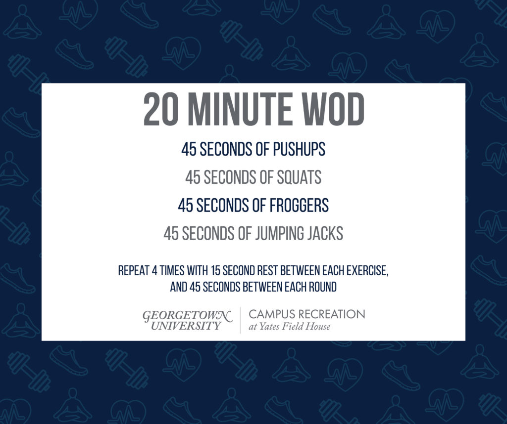 20 Minute WOD 45 seconds of Pushups 45 seconds of Squats 45 seconds of Froggers 45 seconds of Jumping Jacks Repeat 4 times with 15 second rest between each exercise, and 45 seconds between each round Yates Field House Logo
