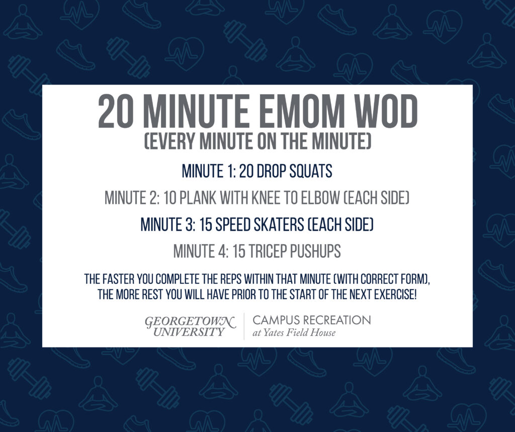 Text on white box, with a dark blue background of faded blue fitness icons. 20 Minute EMOM WOD (Every Minute on the Minute) Minute 1: 20 Drop Squats Minute 2: 10 Plank with Knee to Elbow (each side) Minute 3: 15 Speed Skaters (each side) Minute 4: 15 Tricep Pushups The faster you complete the reps within that minute (with correct form), the more rest you will have prior to the start of the next exercise! Yates Logo